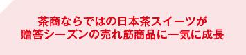 茶商ならではの日本茶スイーツが贈答シーズンの売れ筋商品に一気に成長
