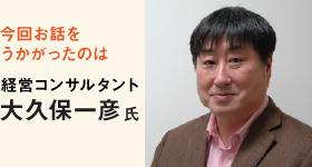 今回お話をうかがったのは 経営コンサルタント 大久保一彦氏