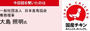 今回話を聞いたのは 一般社団法人 日本食鳥協会 専務理事 大島 照明氏