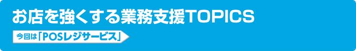 お店を強くする業務支援TOPICS 今回は「POSレジサービス」