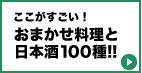 ここがすごい! おまかせ料理と日本酒100種!!