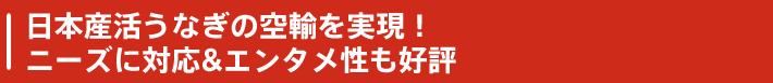 日本産活うなぎの空輸を実現!ニーズに対応&エンタメ性も好評