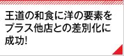 王道の和食に洋の要素をプラス他店との差別化に成功!