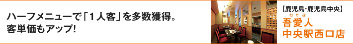 ハーフメニューで「1人客」を多数獲得。客単価もアップ!【鹿児島・鹿児島中央】吾愛人(わかな) 中央駅西口店