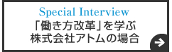 Special Interview 「働き方改革」を学ぶ 株式会社アトムの場合