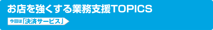 お店を強くする業務支援TOPICS 今回は「決済サービス」