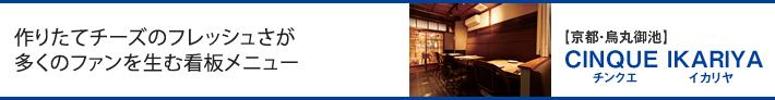作りたてチーズのフレッシュさが多くのファンを生む看板メニュー【京都・烏丸御池】CINQUE IKARIYA(チンクエ イカリヤ)
