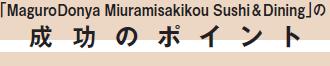 「MaguroDonya Miuramisakikou Sushi&Dining」成功のポイント