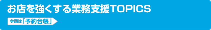 お店を強くする業務支援TOPICS 今回は「予約台帳」
